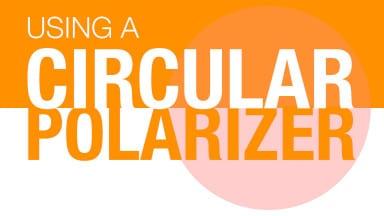 Tips on Using Circular Polarizing Filters
