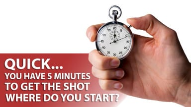 Quick: You Have 5 Minutes to Get the Shot. Where Do You Start?