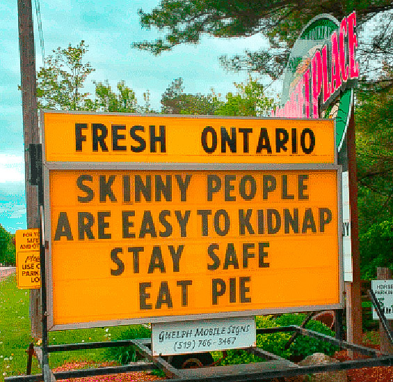 Skinny people are easy to kidnap. Eat pie!
