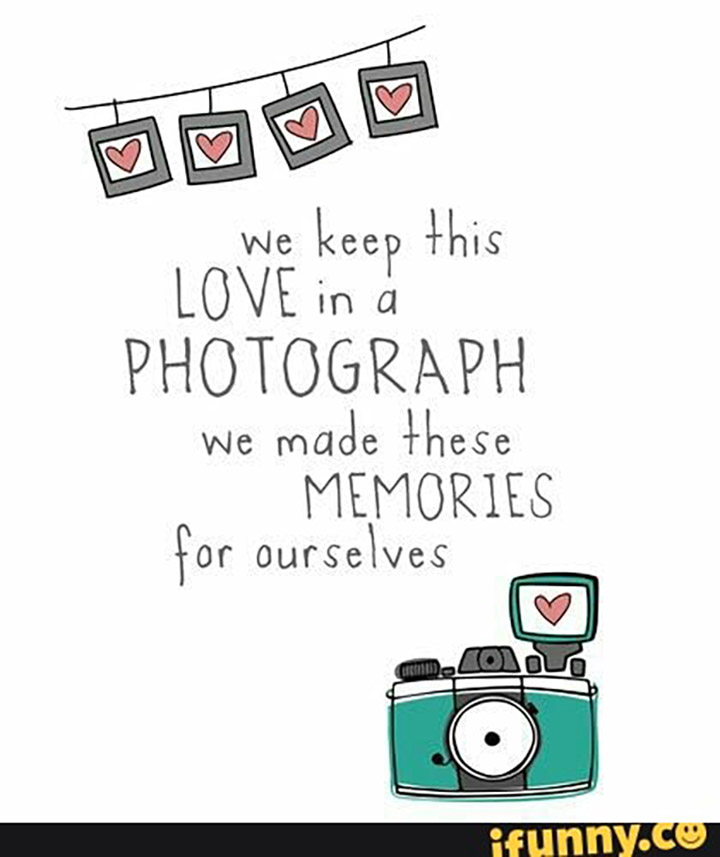 We keep this love in a photograph. We made these memories for ourselves.
