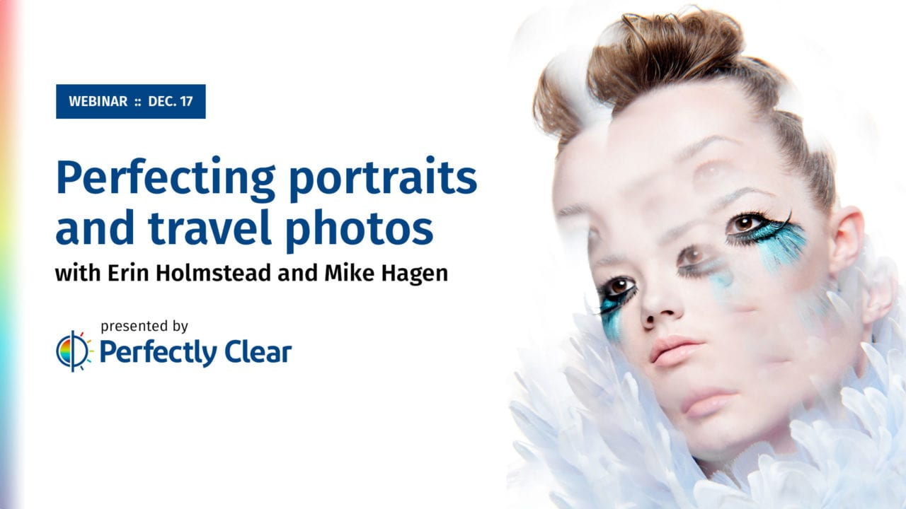 Photofocus Perfectly Clear Complete Webinar Monday December 17, 2018 at 12:00pm Eastern hosted by Levi Sim with guests Mike Hagen and Erin Holmstead